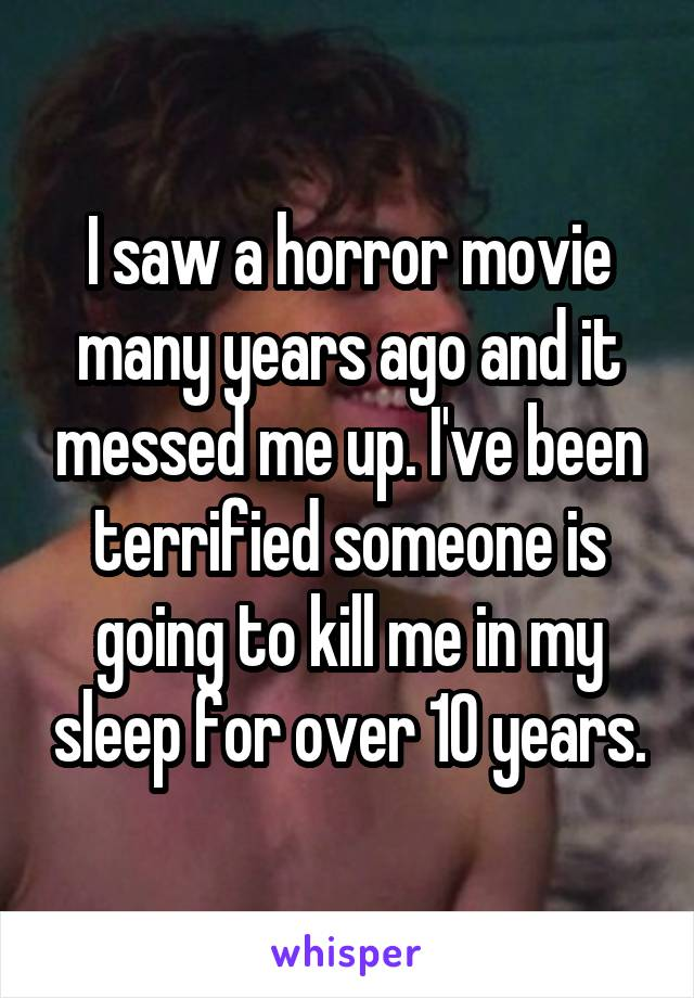 I saw a horror movie many years ago and it messed me up. I've been terrified someone is going to kill me in my sleep for over 10 years.