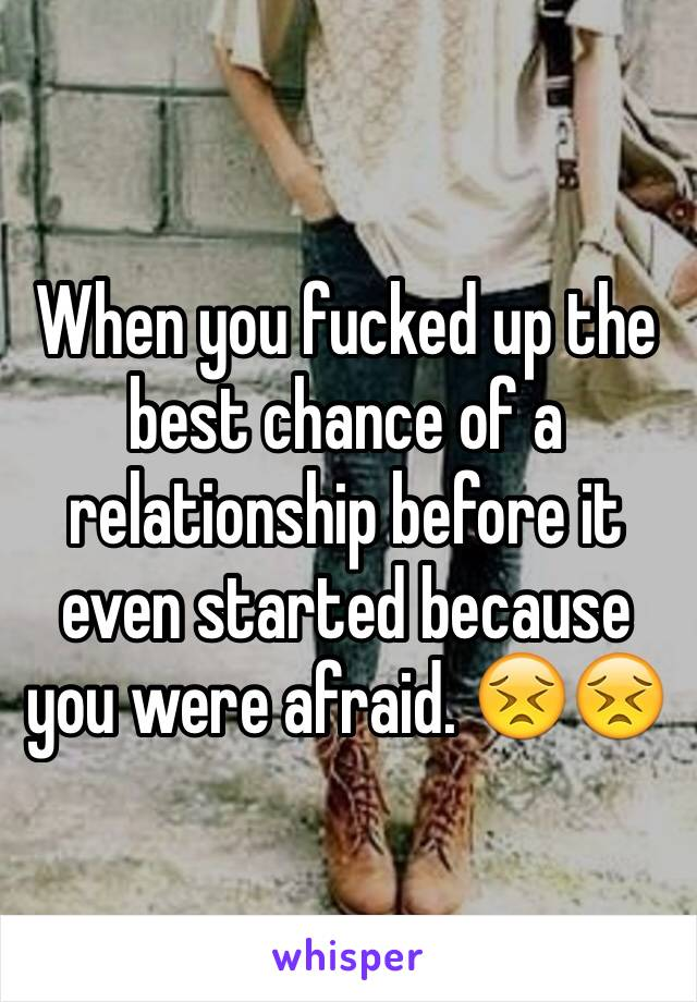 When you fucked up the best chance of a relationship before it even started because you were afraid. 😣😣