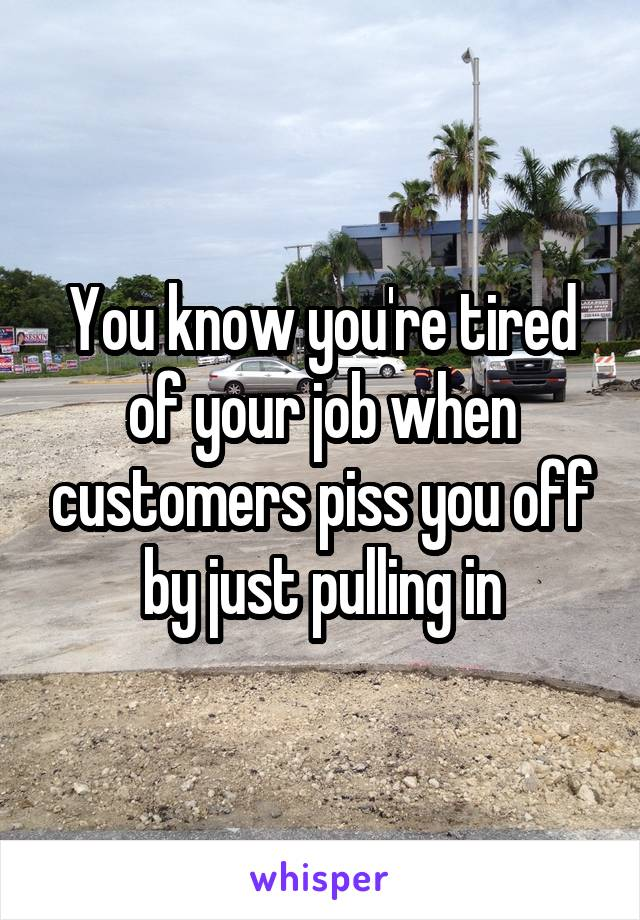 You know you're tired of your job when customers piss you off by just pulling in