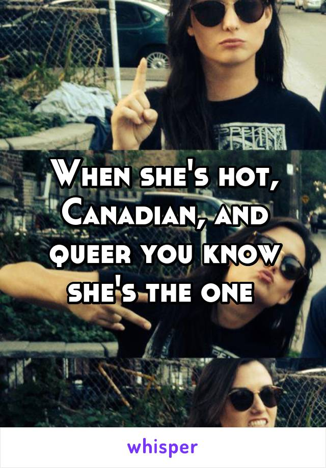 When she's hot, Canadian, and queer you know she's the one
