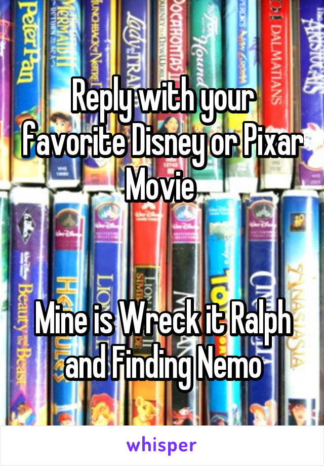 Reply with your favorite Disney or Pixar Movie    Mine is Wreck it Ralph and Finding Nemo