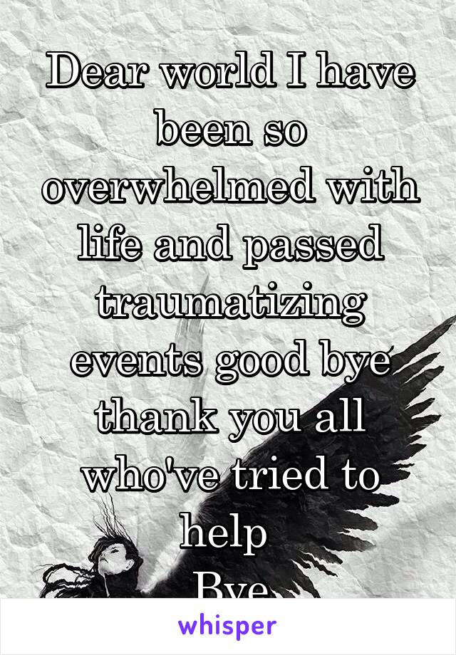 Dear world I have been so overwhelmed with life and passed traumatizing events good bye thank you all who've tried to help  Bye