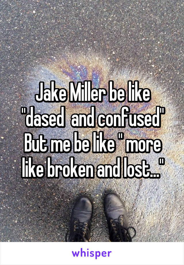 """Jake Miller be like """"dased  and confused"""" But me be like """" more like broken and lost..."""""""