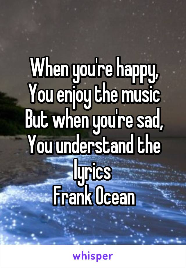 When you're happy, You enjoy the music But when you're sad, You understand the lyrics  Frank Ocean
