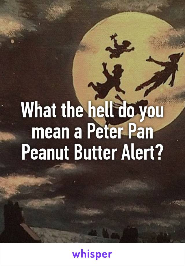 What the hell do you mean a Peter Pan Peanut Butter Alert?