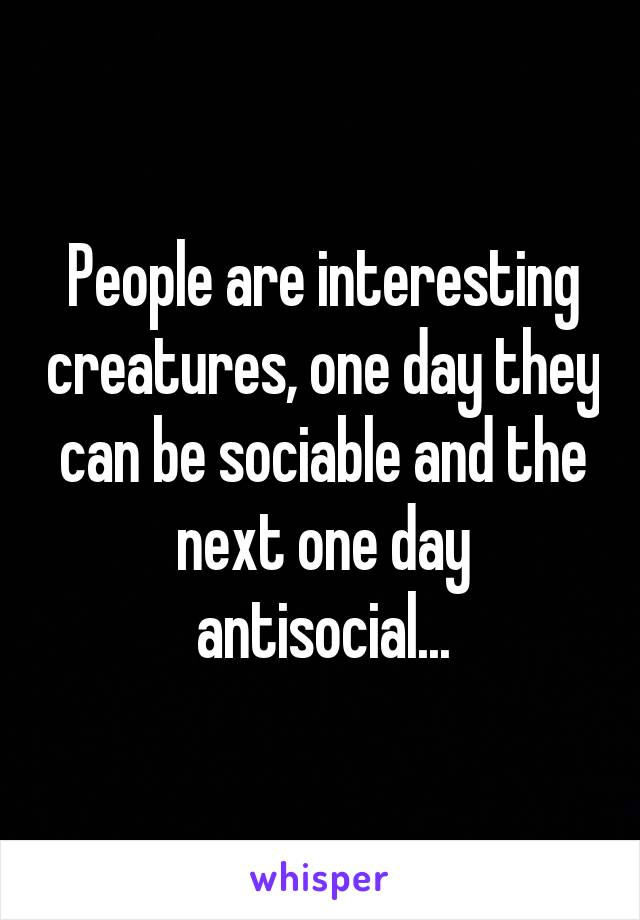 People are interesting creatures, one day they can be sociable and the next one day antisocial...