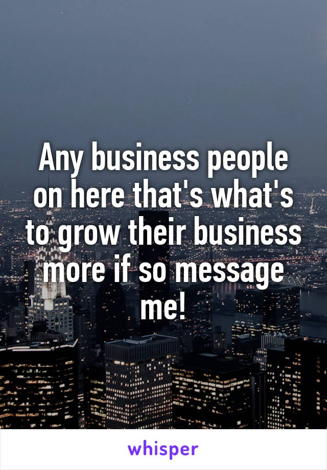 Any business people on here that's what's to grow their business more if so message me!