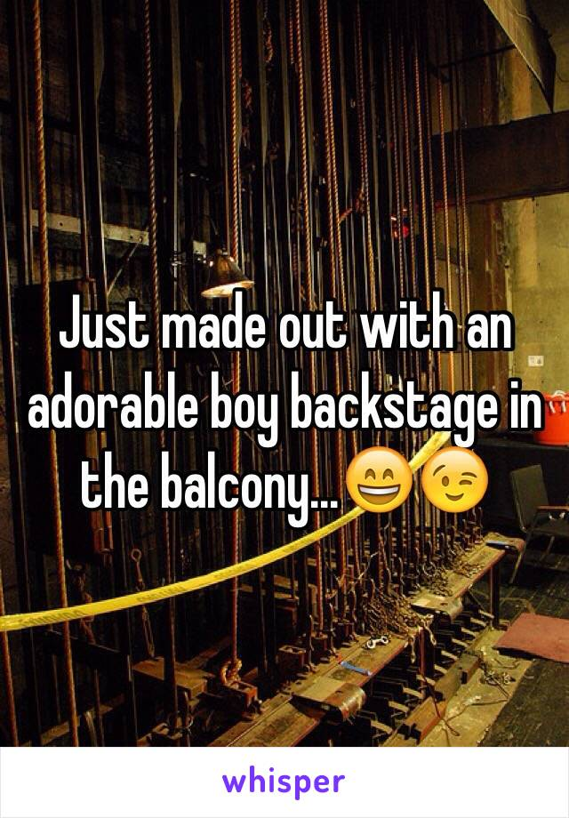 Just made out with an adorable boy backstage in the balcony...😄😉