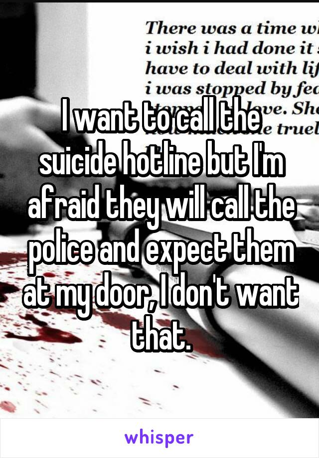 I want to call the suicide hotline but I'm afraid they will call the police and expect them at my door, I don't want that.