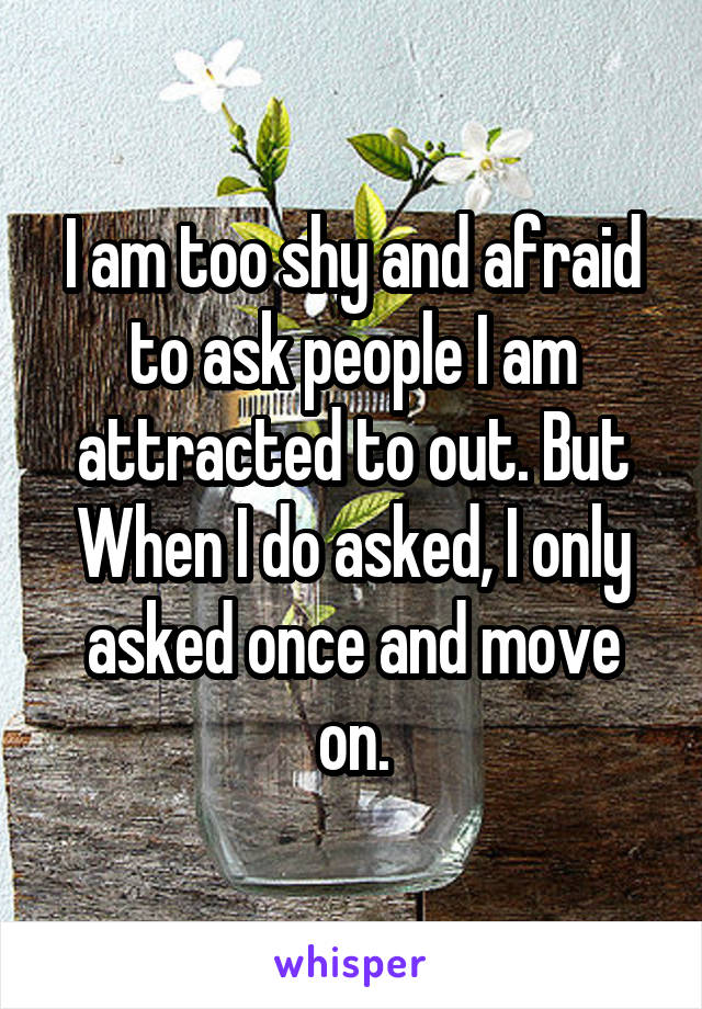 I am too shy and afraid to ask people I am attracted to out. But When I do asked, I only asked once and move on.