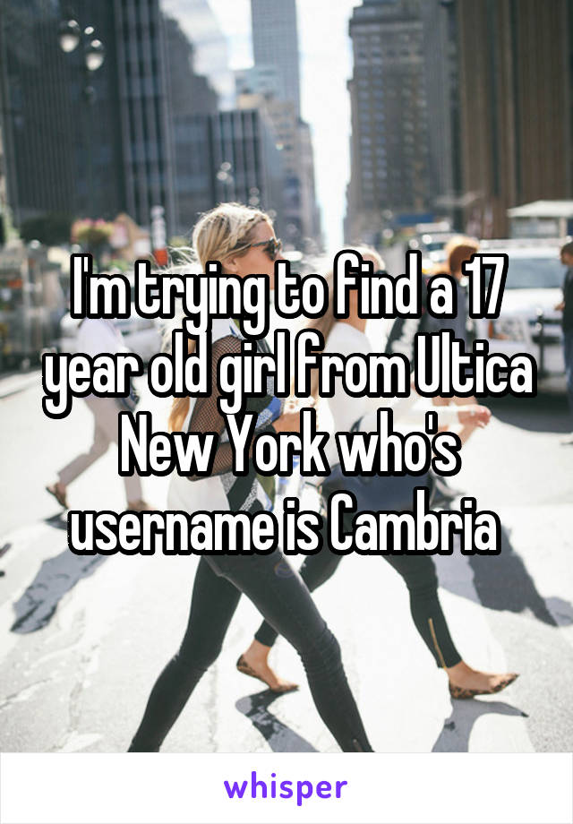 I'm trying to find a 17 year old girl from Ultica New York who's username is Cambria