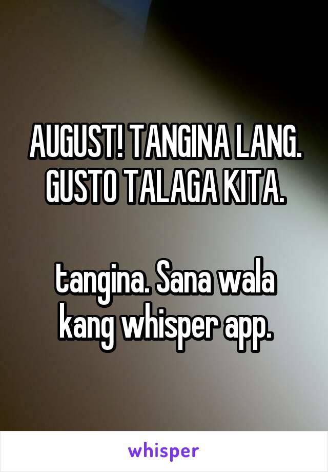 AUGUST! TANGINA LANG. GUSTO TALAGA KITA.  tangina. Sana wala kang whisper app.