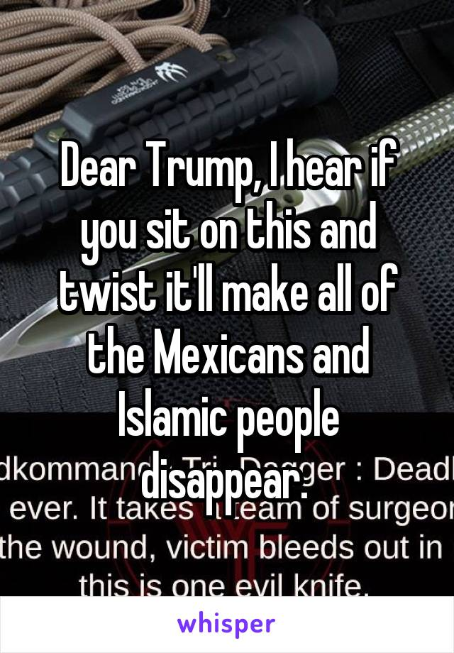 Dear Trump, I hear if you sit on this and twist it'll make all of the Mexicans and Islamic people disappear.