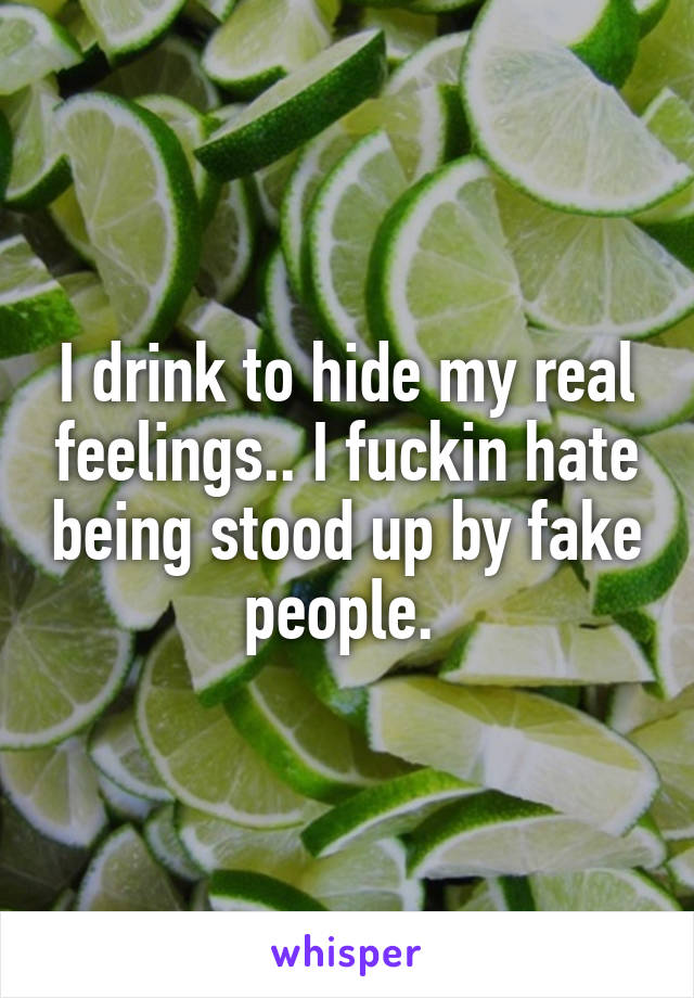 I drink to hide my real feelings.. I fuckin hate being stood up by fake people.