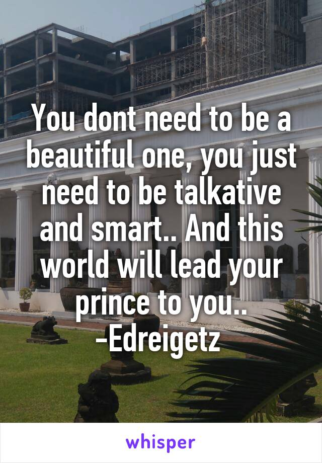 You dont need to be a beautiful one, you just need to be talkative and smart.. And this world will lead your prince to you.. -Edreigetz