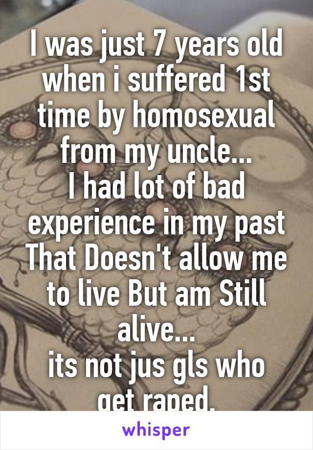 I was just 7 years old when i suffered 1st time by homosexual from my uncle... I had lot of bad experience in my past That Doesn't allow me to live But am Still alive... its not jus gls who get raped.