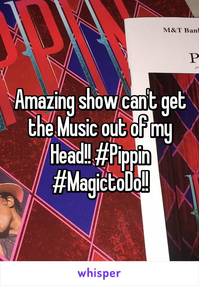 Amazing show can't get the Music out of my Head!! #Pippin #MagictoDo!!