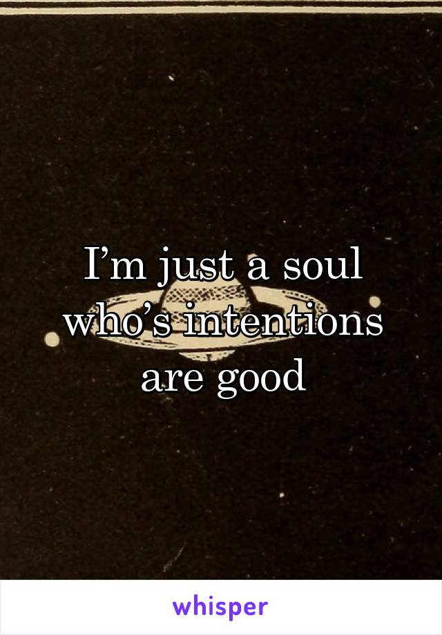I'm just a soul who's intentions are good