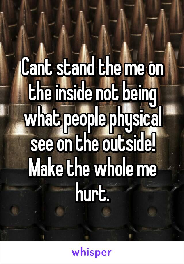Cant stand the me on the inside not being what people physical see on the outside! Make the whole me hurt.