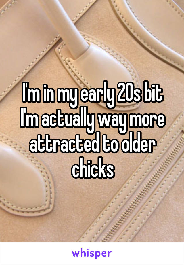 I'm in my early 20s bit I'm actually way more attracted to older chicks