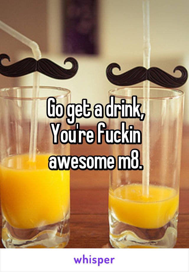 Go get a drink, You're fuckin awesome m8.