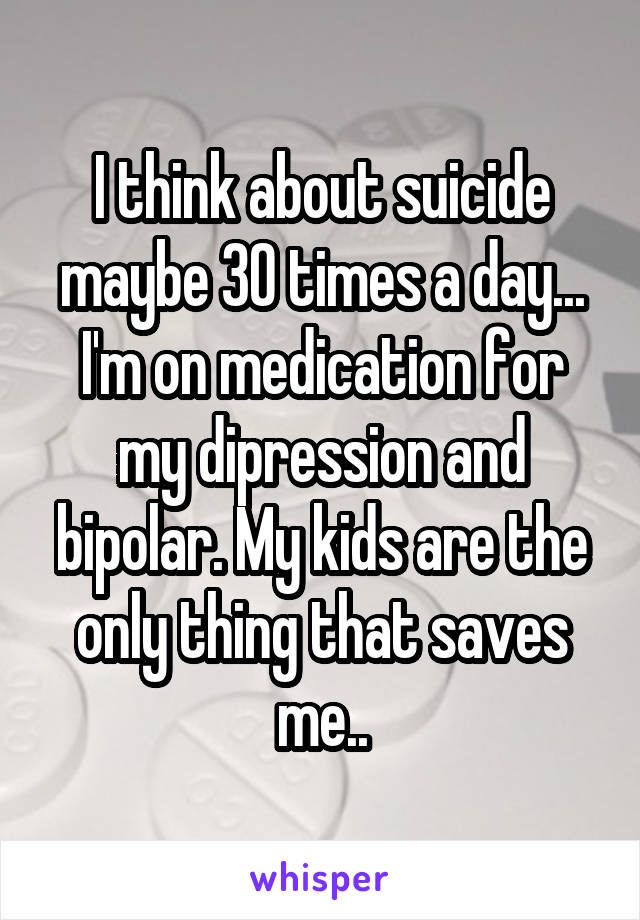 I think about suicide maybe 30 times a day... I'm on medication for my dipression and bipolar. My kids are the only thing that saves me..