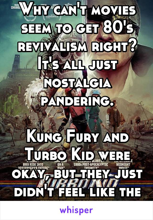 Why can't movies seem to get 80's revivalism right? It's all just nostalgia pandering.  Kung Fury and Turbo Kid were okay, but they just didn't feel like the 80's.