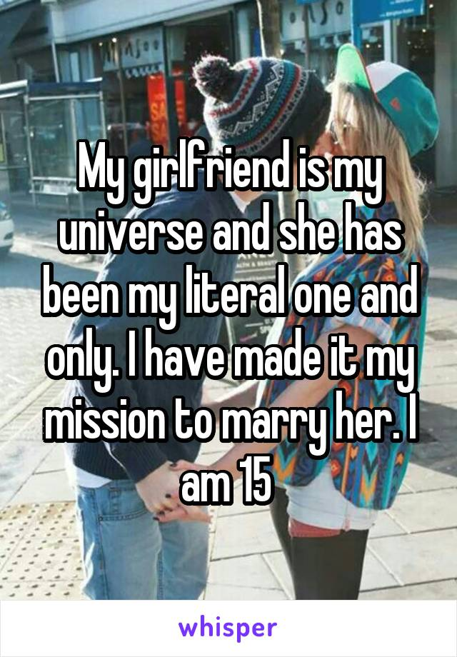My girlfriend is my universe and she has been my literal one and only. I have made it my mission to marry her. I am 15