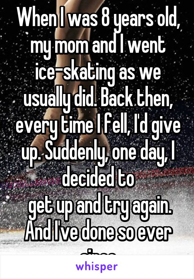 When I was 8 years old, my mom and I went ice-skating as we usually did. Back then, every time I fell, I'd give up. Suddenly, one day, I decided to  get up and try again. And I've done so ever since