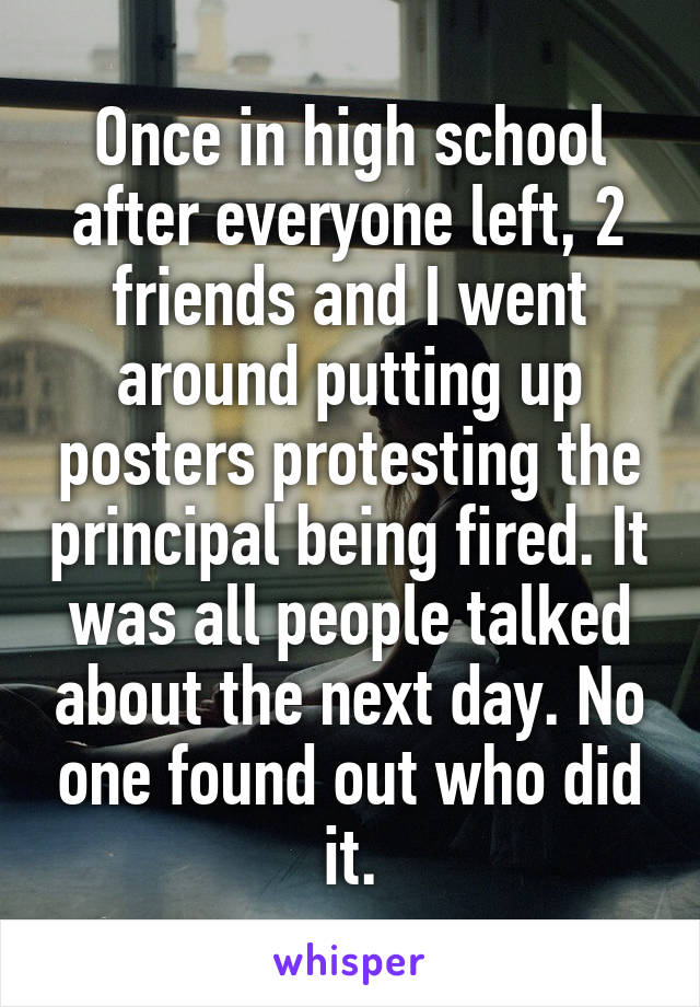 Once in high school after everyone left, 2 friends and I went around putting up posters protesting the principal being fired. It was all people talked about the next day. No one found out who did it.