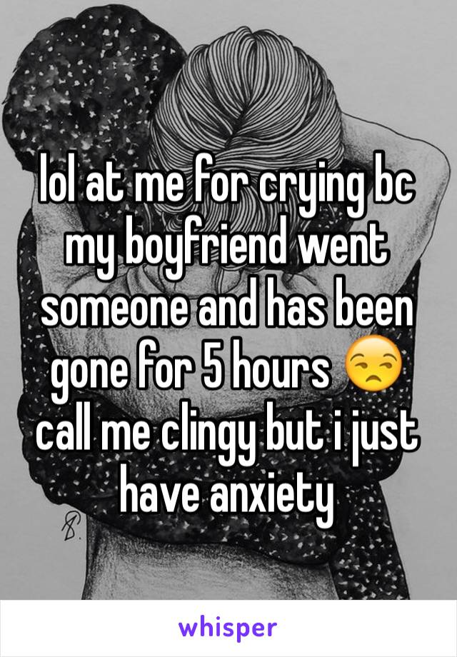 lol at me for crying bc my boyfriend went someone and has been gone for 5 hours 😒 call me clingy but i just have anxiety