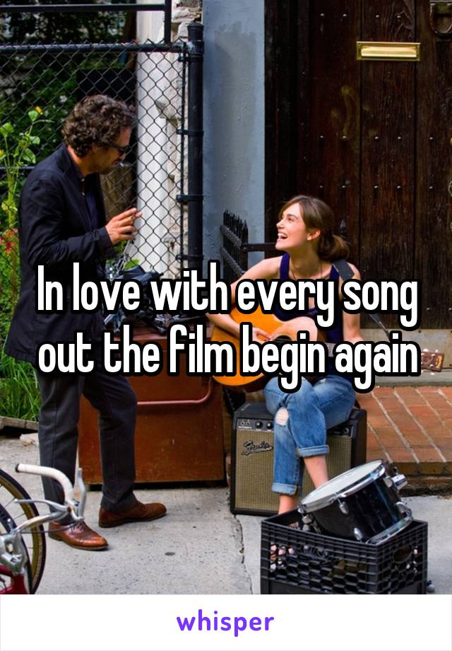 In love with every song out the film begin again