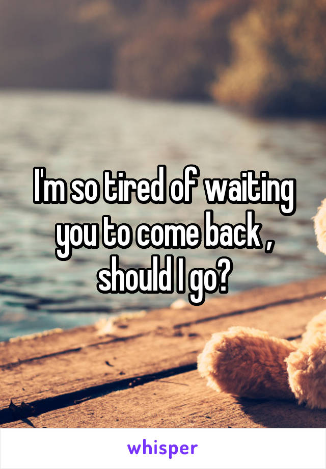 I'm so tired of waiting you to come back , should I go?