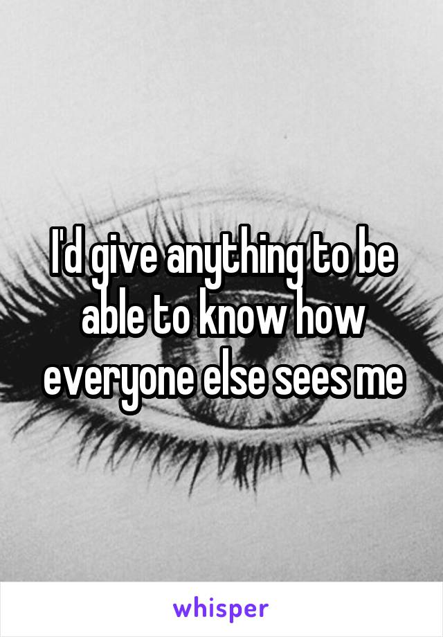 I'd give anything to be able to know how everyone else sees me