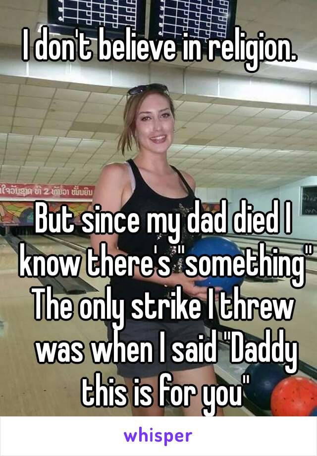 """I don't believe in religion.     But since my dad died I know there's """"something"""" The only strike I threw was when I said """"Daddy this is for you"""""""