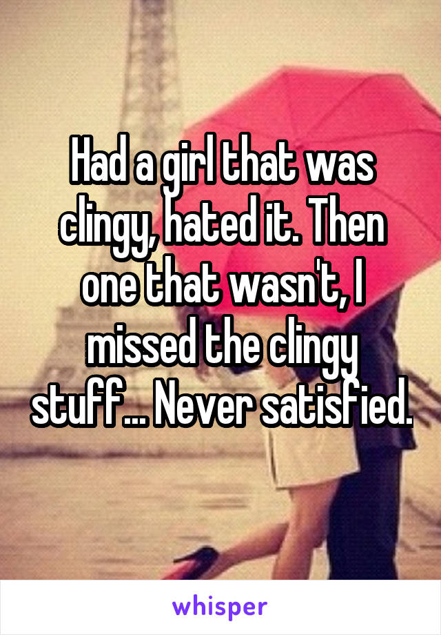 Had a girl that was clingy, hated it. Then one that wasn't, I missed the clingy stuff... Never satisfied.