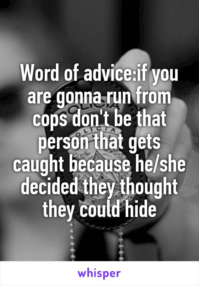 Word of advice:if you are gonna run from cops don't be that person that gets caught because he/she decided they thought they could hide