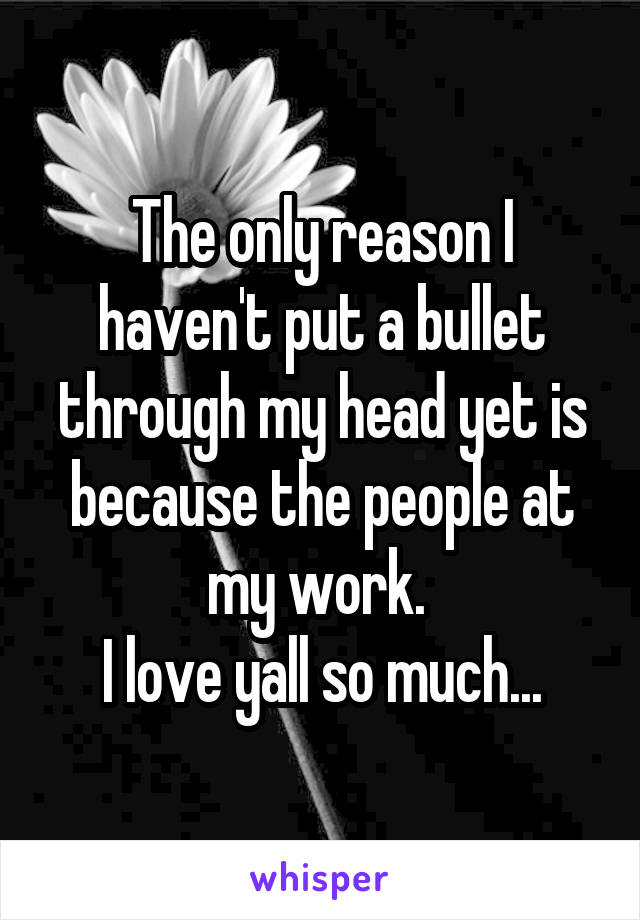 The only reason I haven't put a bullet through my head yet is because the people at my work.  I love yall so much...