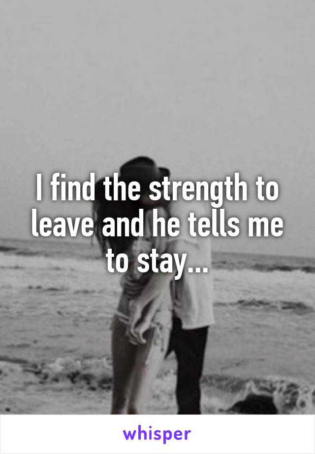 I find the strength to leave and he tells me to stay...