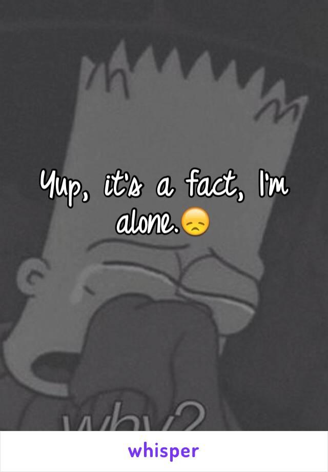 Yup, it's a fact, I'm alone.😞
