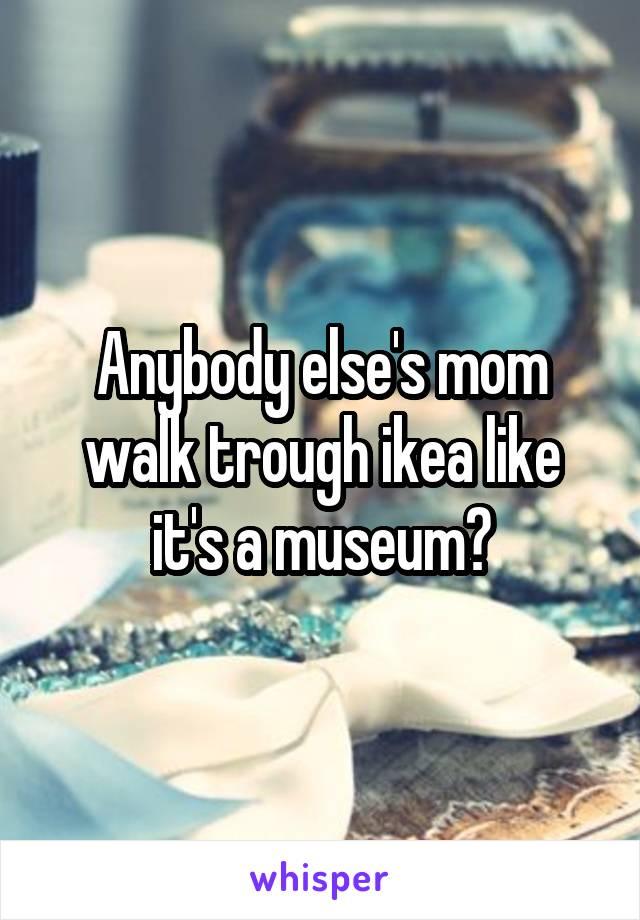Anybody else's mom walk trough ikea like it's a museum?