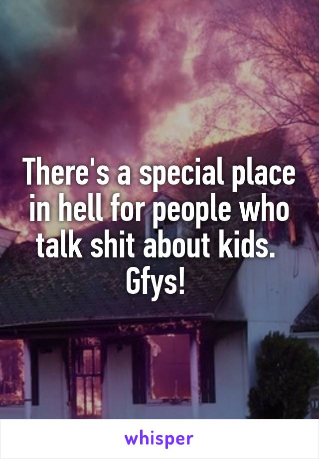 There's a special place in hell for people who talk shit about kids.  Gfys!