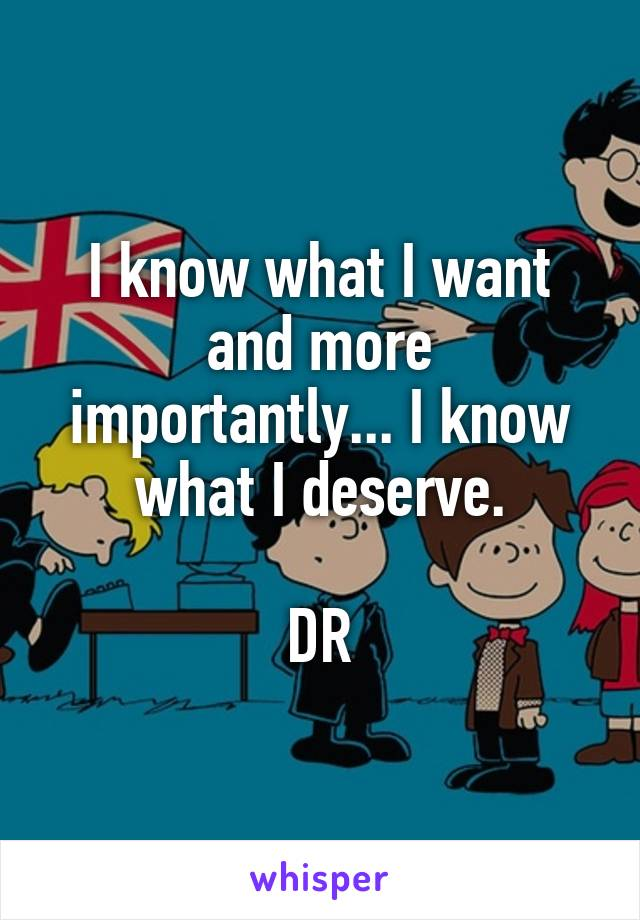 I know what I want and more importantly... I know what I deserve.  DR