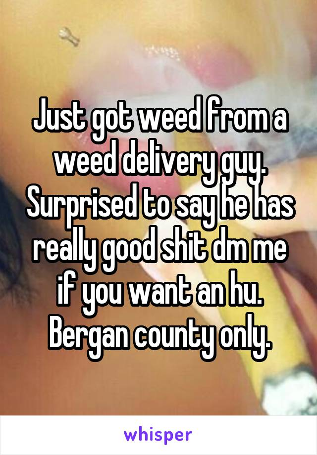Just got weed from a weed delivery guy. Surprised to say he has really good shit dm me if you want an hu. Bergan county only.