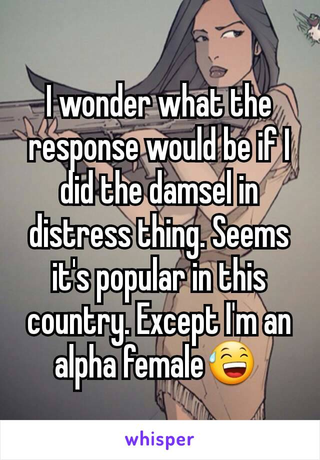 I wonder what the response would be if I did the damsel in distress thing. Seems it's popular in this country. Except I'm an alpha female😅