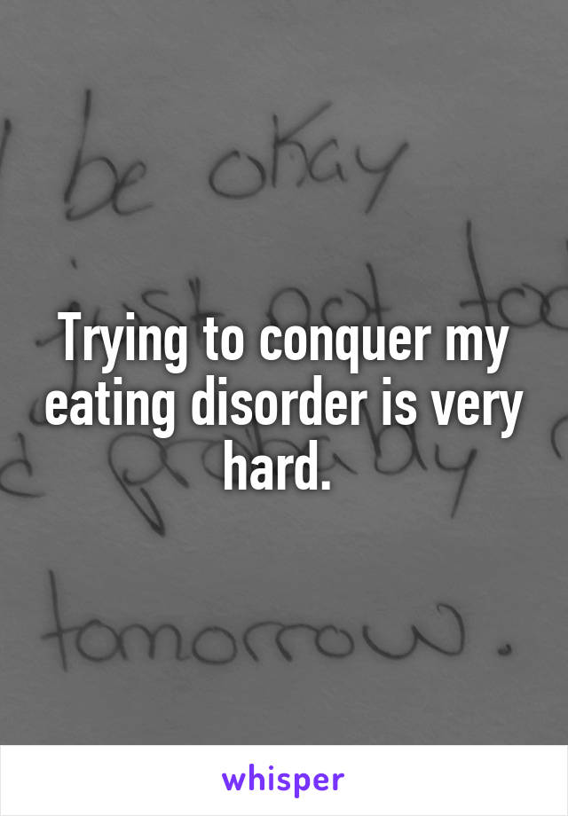 Trying to conquer my eating disorder is very hard.