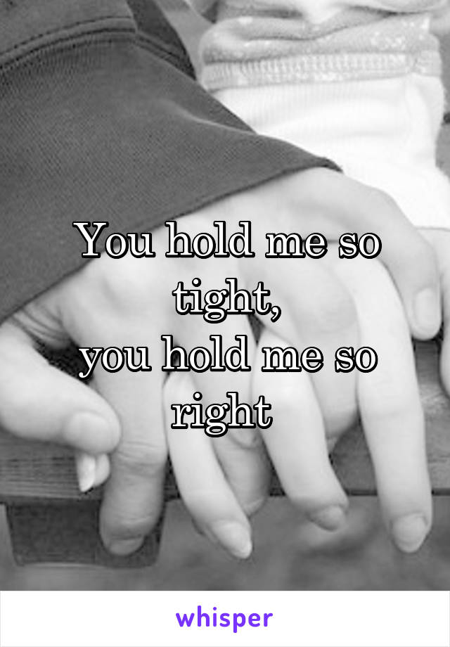 You hold me so tight, you hold me so right
