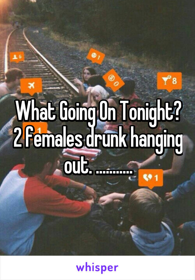 What Going On Tonight? 2 females drunk hanging out. ...........