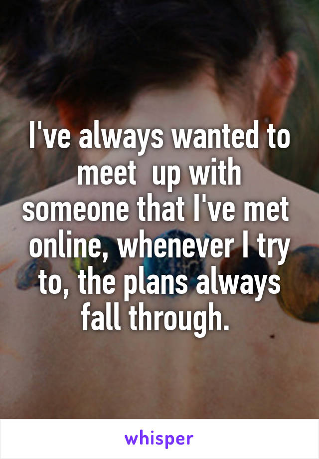 I've always wanted to meet  up with someone that I've met  online, whenever I try to, the plans always fall through.
