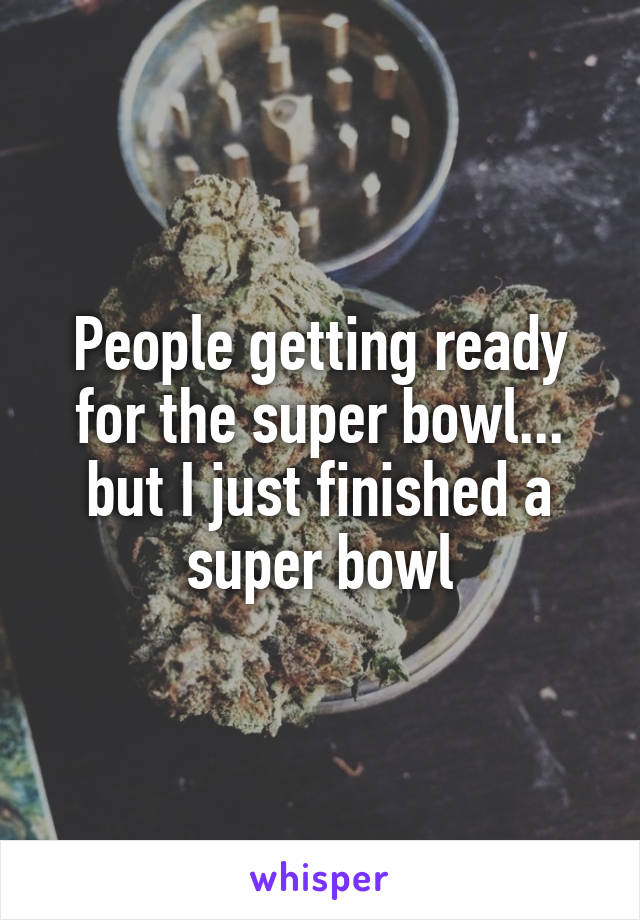 People getting ready for the super bowl... but I just finished a super bowl